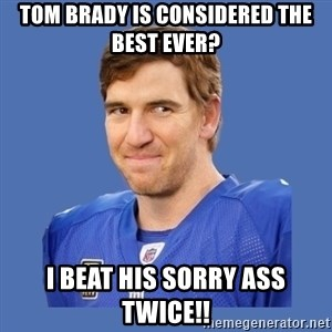 Eli troll manning - Tom Brady is considered the best ever? I beat his sorry ass twice!!