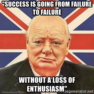 """Winston Churchill - """"success is going from failure to failure without a loss of enthusiasm"""""""