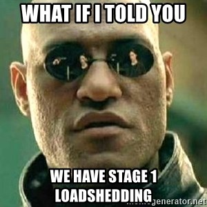What if I told you / Matrix Morpheus - What if i told you We have stage 1 loadshedding