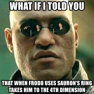 What if I told you / Matrix Morpheus - what if I told you that when frodo uses sauron's ring takes him to the 4th dimension