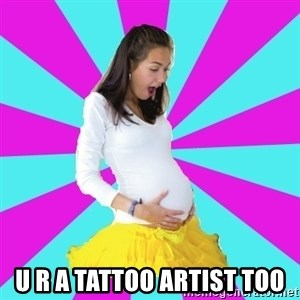 typical pregnant -  u r a tattoo artist too