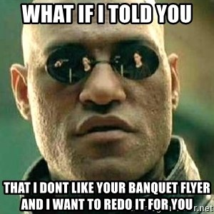 What if I told you / Matrix Morpheus - what if i told you  that I dont like your banquet flyer and i want to redo it for you