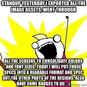 X ALL THE THINGS - standup Yesterday I exported all the image assets, went through all the screens to consolidate colors and font sizes. Today I will put those specs into a readable format and spec out the other parts of the designs. Also have some badges to do :,-{