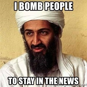 Osama Bin Laden - I BOMB PEOPLE TO STAY IN THE NEWS