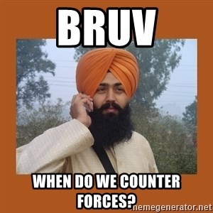Sikh Dude - BRUV WHEN DO WE COUNTER FORCES?