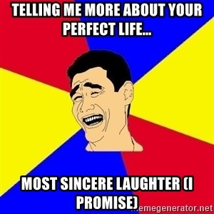 journalist - Telling me more about your perfect life... most sincere laughter (I promise)