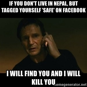 liam neeson taken - If you don't live in Nepal, but tagged yourself 'safe' on Facebook I Will Find You and I Will Kill You
