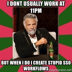 i dont usually - I DONT USUALLY WORK AT 11PM BUT WHEN I DO I CREATE STUPID SSO WORKFLOWS