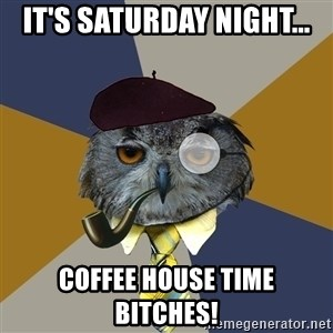Art Professor Owl - It's Saturday night... Coffee house time bitches!