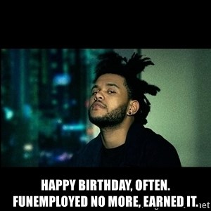 The Weeknd saw what you did there! -  Happy Birthday, often. Funemployed no more, earned it.