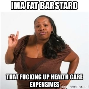 strong independent black woman asdfghjkl - ima fat barstard  that fucking up health care expensives