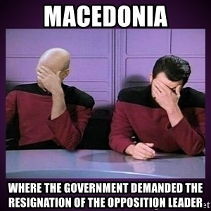 Double Facepalm - Macedonia where the government demanded the resignation of the opposition leader