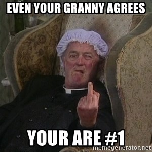 Things my homophobic mother says - Even your granny agrees Your are #1