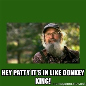 Si Robertson -  Hey Patty it's in like DONKEY KING!