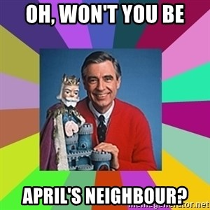 mr rogers  - Oh, won't you be April's neighbour?