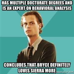 spencer reid - Has multiple doctorate degrees and is an expert on behavioral analysis  Concludes that Bryce definitely loves Sierra more