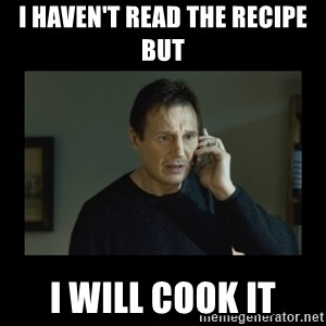 I will find you and kill you - I haven't read the recipe but I will cook it