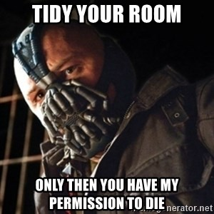 Only then you have my permission to die - Tidy your room Only then you have my permission to die