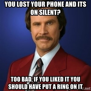 Anchorman Birthday - You lost your phone and its on silent? too bad, if you liked it you should have put a ring on it