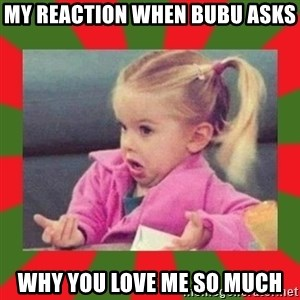 dafuq girl - MY REACTION WHEN BUBU ASKS WHY YOU LOVE ME SO MUCH