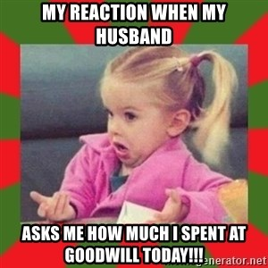 dafuq girl - My reaction when my husband asks me how much i spent at goodwill today!!!