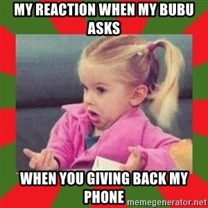 dafuq girl - MY REACTION WHEN MY BUBU ASKS WHEN YOU GIVING BACK MY PHONE
