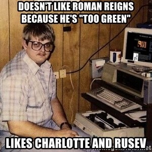 "Nerd - Doesn't like Roman Reigns because he's ""too green"" Likes Charlotte and Rusev"