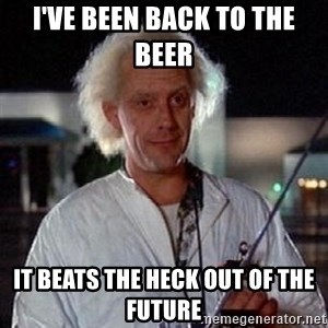 Doc Back to the future - I've been back to the beer  it beats the heck out of the future