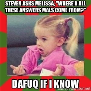 "dafuq girl - Steven asks Melissa, ""where'd all these answers mals come from?"" dafuq if i know"