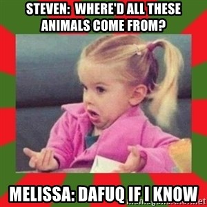 dafuq girl - Steven:  where'd all these animals come from? Melissa: dafuq if i know