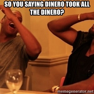 kanye west jay z laughing - So you saying dinero took all the dinero?