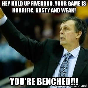 Kevin McFail Meme - Hey hold up FIVEK000. Your game is horrific, nasty and WEAK! You're BENCHED!!!
