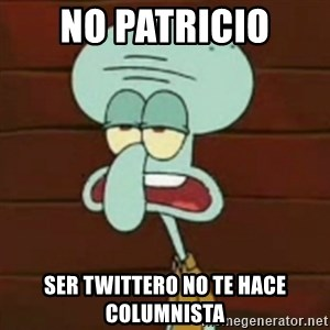 no patrick mayonnaise is not an instrument - No patricio Ser twittero no te hace columnista