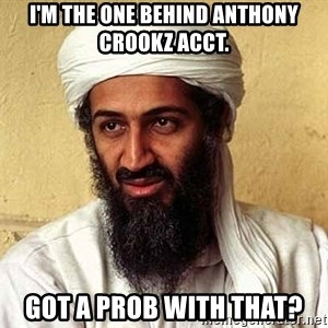 Osama Bin Laden - I'm the one behind Anthony crookz acct. Got a prob with that?