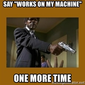 """say what one more time - Say """"Works on my machine"""" one more time"""