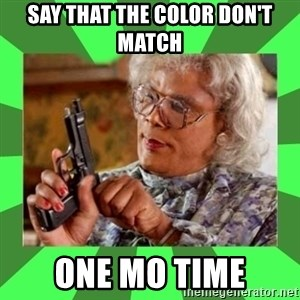 Madea - SAY THAT THE COLOR DON'T MATCH  ONE MO TIME