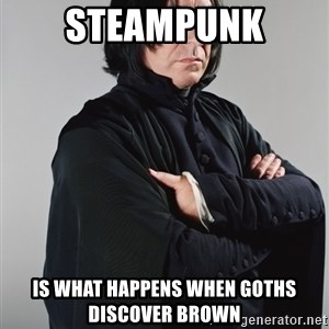 Snape - steampunk is what happens when goths discover brown