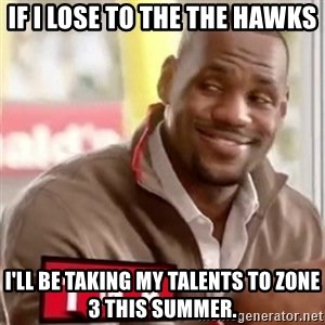 lebron - if I lose to the the hawks I'll be taking my talents to zone 3 this summer.