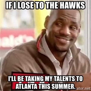 lebron - If I lose to the Hawks I'll be taking my talents to Atlanta this summer.