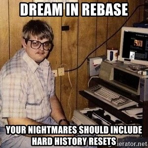 Nerd - Dream in rebase your nightmares should include hard history resets