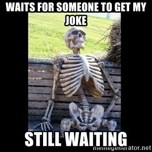 Still Waiting - Waits for someone to get my joke Still waiting