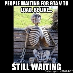 Still Waiting - People waiting for GTA V to load, be like... Still waiting
