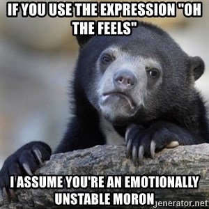"Confessions Bear - If you use the expression ""Oh the feels"" I assume you're an emotionally unstable moron"