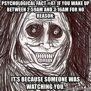 Never alone ghost - Psychological fact #47: If you wake up between 2:59am and 3:16am for no reason: It's because someone was watching you.