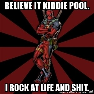FTFW Deadpool - Believe it Kiddie Pool. I rock at life and shit.