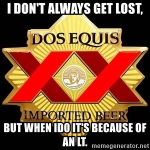 Dos Equis - I don't always get lost,  but when Ido it's because of an LT.
