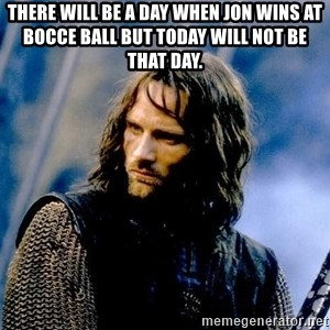 Not this day Aragorn - There will be a day when Jon wins at bocce ball but today will not be that day.