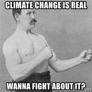 Overly Manly Man, man - Climate change is real Wanna fight about it?