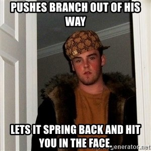 Scumbag Steve - pushes branch out of his way lets it spring back and hit you in the face.