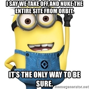 Despicable Me Minion - I say we take off and nuke the entire site from orbit. It's the only way to be sure.